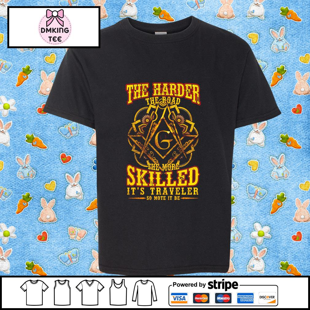 The Harder The Road The More Skilled its Traveler so mote it be shirt