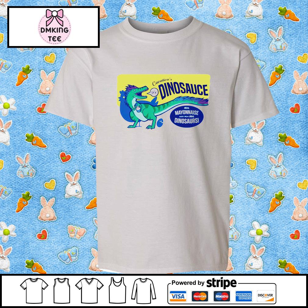 Cavatica's it's dinosauce real mayonnaise made from real dinosaurs shirt