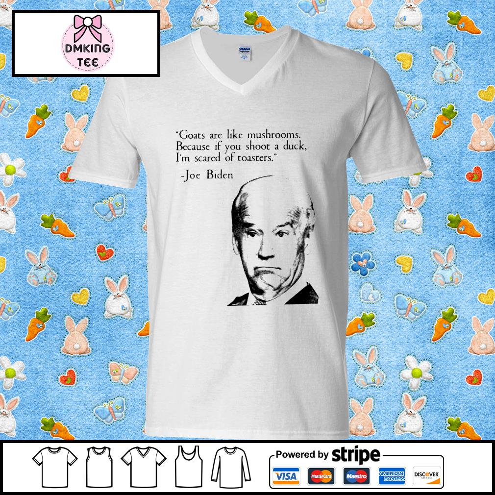 Goats are like mushrooms because if you shoot a duck I'm scared of toasters Joe Biden Guy v-neck t-shirt